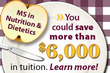 MS in Nutrition & Dietetics. You can save more than $6,000 in tuition. Learn More!